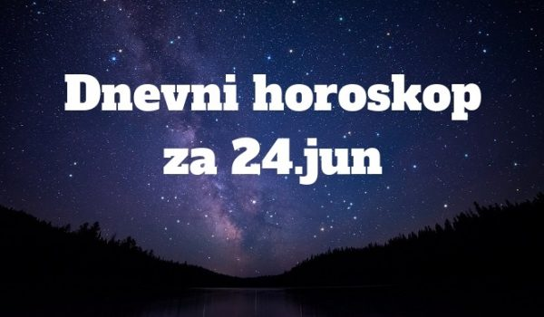 Dnevni HOROSKOP ZA 24.JUN